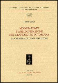LENZI,MARCO. - Moderatismo e amministrazione nel Granducato di Toscana. La carriera di Luigi Serristori.