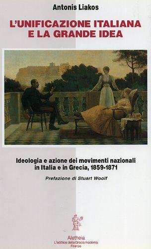 LIAKOS,ANTONIS. - L'Unificazione italiana e la grande idea. Ideologia e azione dei movimenti nazionali in Italia e in Grecia 1859-1871.