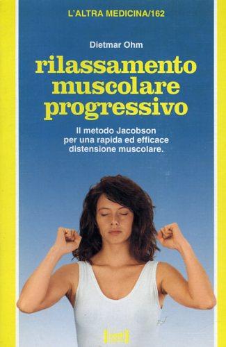 OHM,DIETMAR. - Rilassamento muscolare progressivo. Il metodo Jacobson per una terapia ed efficace distensione muscolare.