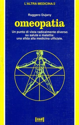 DUJANY,RUGGERO. - Omeopatia. Un punto di vista radicalmente diverso su salute e malattia: una sfida alla medicina ufficiale.