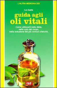 EARLE,LIZ. - Guida agli oli vitali. Come utilizzarli nella dieta, nella cura del corpo, nella soluzione dei disturbi.