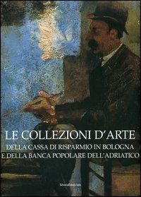 Le collezioni d'arte della Cassa di Risparmio in Bologna e della Banca Popolare dell'Adriatico.