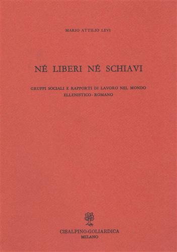 LEVI,MARIO ATTILIO. - Né liberi né schiavi. Gruppi sociali e rapporti di lavoro nel mondo ellenistico-romano.