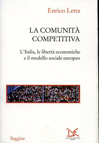 LETTA,ENRICO. - La comunità competitiva. L'Italia, le libertà economiche e il modello sociale europeo.