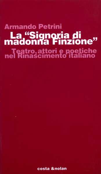 PETRINI,ARMANDO. - La Signoria di madonna Finzione. Teatro, attori e poetiche nel Rinascimento italiano.