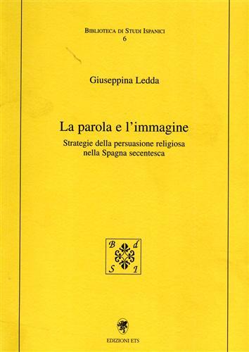 LEDDA,GIUSEPPINA. - La parola e l'immagine. Strategie della persuasione religiosa nella Spagna secentesca.
