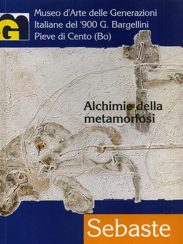 CATALOGO DELLA MOSTRA: - Salvatore Sebaste. Alchimie della metamorfosi.