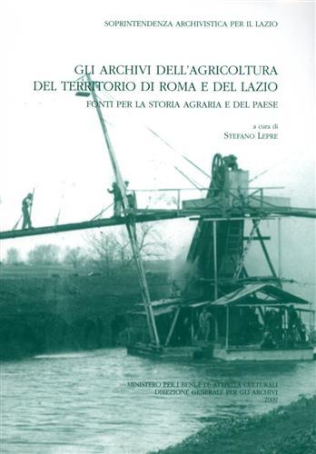 LEPRE,STEFANO (A CURA DI). - Gli Archivi dell'Agricoltura del territorio di Roma e del Lazio. Fonti per la storia agraria e del paese.