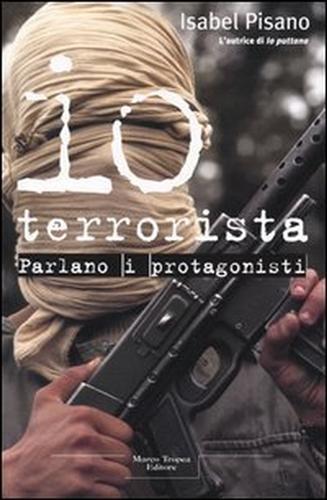 PISANO,ISABEL. - Io terrorista. Parlano i protagonisti.