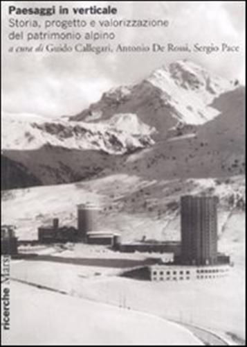 CALLEGARI,GUIDO. DE ROSSI,ANTONIO. PACE,SERGIO. (A CURA DI). - Paesaggi in verticale. Storia, progetto e valorizzazione del patrimonio alpino.