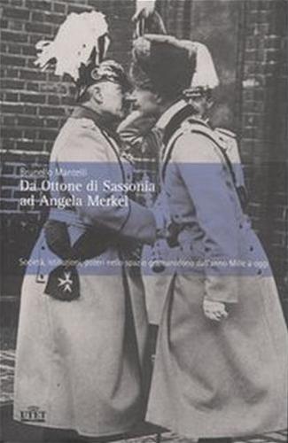 MANTELLI,BRUNO. - Da Ottone di Sassonia ad Angela Merkel.Società, istituzioni, poteri nello spazio germanofono dall'anno Mille a oggi.