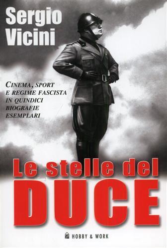VICINI,SERGIO. - Le stelle del Duce. Cinema, sport e regime fascista in quindici biografie esemplari.