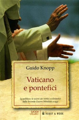 KNOPP,GUIDO. - Vaticano e pontefici. La politica e le azioni dei vertici ecclesiastici dalla Seconda Guerra Mondiale a Oggi.