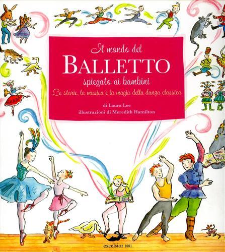 LEE,LAURA. - Il mondo del Balletto spiegato ai bambini. Le storie, la musica e la magia della danza classica.