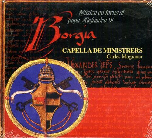 -- - Borgia. Musica religiosa y profana en torno al Papa Alejandro VI. Capella de Ministrers Cor de