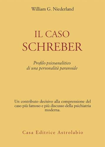 NIEDERLAND,WILLIAM G. - Il caso Schreber. Profilo psicoanalitico di una personalità paranoide.