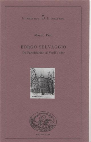 PIERI,MARZIO. - Borgo selvaggio. Da Parmigianino al Verdi's after minimamente diversa.