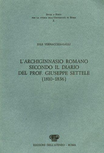 VERNACCHIA GALLI,JOLE. - L'Archiginnasio romano secondo il diario del prof.Giuseppe Settele (1810-1836).