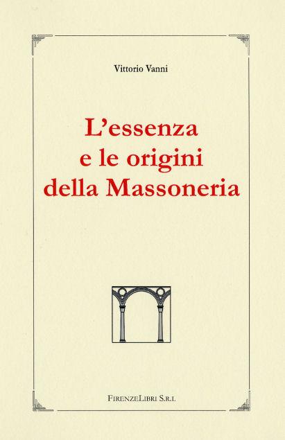 VANNI,VITTORIO. - L' Essenza e le Origini della Massoneria. L'autore affronta, con profondità di compressione e definizione, ogni aspetto de