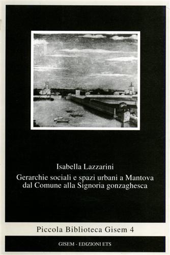 LAZZARINI,ISABELLA. - Gerarchie sociali e spazi urbani a Mantova dal comune alla Signoria gonzaghesca.