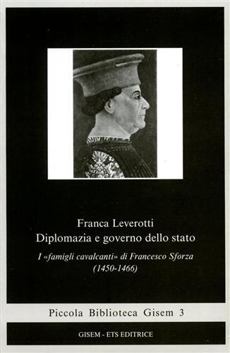 LEVEROTTI,FRANCA. - Diplomazia e governo dello stato. I famigli cavalcantidi Francesco Sforza 1450-1466.