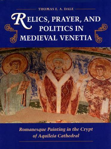 Relics, Prayer, and Politics in Medieval Venetia. Romanesque Painting in the Crypt of Aquileia Cathedral.