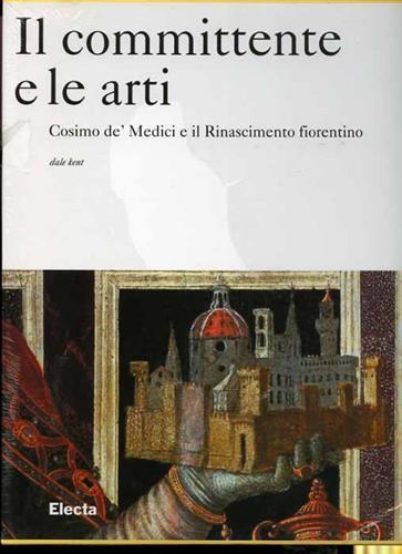 Il committente e le arti. Cosimo de� Medici e il Rinascimento fiorentino. Una disamina completa e esauri