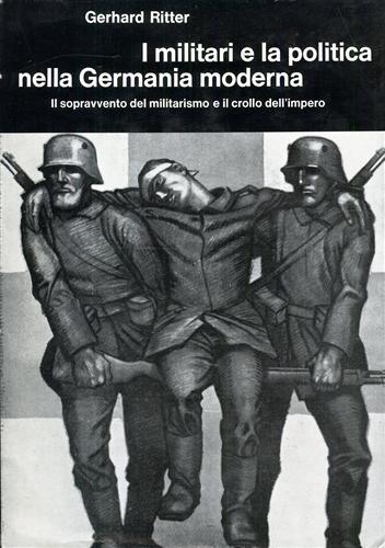 I militari e la politica nella Germania moderna. Vol.III: Il sopravvento del militarismo e il crollo dell�Impero 1917-1918.