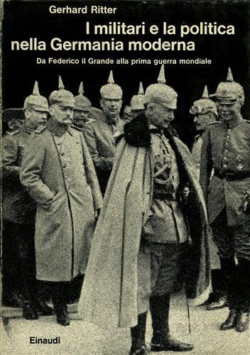 I militari e la politica nella Germania moderna. Vol.I: Da Federico il Grande alla Prima Guerra Mondiale.