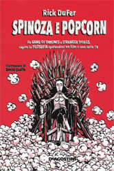 DuFer,Rick. - Spinoza e popcorn: Da Game of Thrones a Stranger Things, capire la filosofia sparandosi un film o una serie TV.