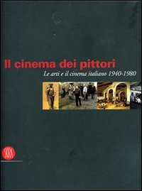 Galluzzi,Francesco. - Il cinema dei pittori. Le arti e il cinema italiano 1940-1980.