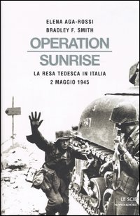 Aga-Rossi,Elena. Smith,Bradley F. - Operation Sunrise. La resa tedesca in Italia: 2 maggio 1945.