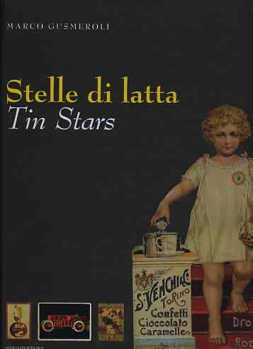 Gusmeroli,Marco. - Stelle di latta. Tin Stars. Latte pubblicitarie 1880-1940. Tin in advertising 1880-1940.