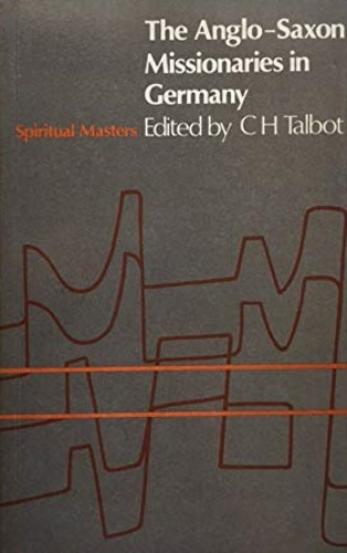 Talbot, Charles H. (ed.). - Anglo-Saxon Missionaries in Germany: Being the Lives of Saints Willibrod, Boniface, Sturm, Leoba and Lebuin, Together with the Hodoeporicon of Saint ... of Saint Boniface.