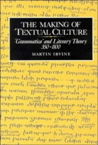 Irvine, Martin - The Making of Textual Culture: 'Grammatica' and Literary Theory 350–1100.