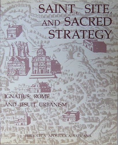 Catalogo della Mostra: - Saint, site and sacred strategy. Ignatius, Rome and jesuit urbanism.