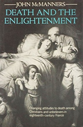 McManners, John. - Death and the Enlightenment: Changing Attitudes to Death among Christians and Unbelievers in Eighteenth-Century France.