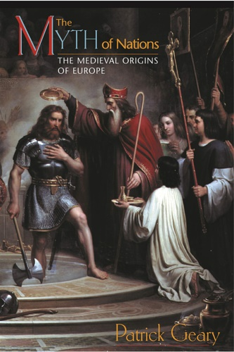 Geary, Patrick J. - The Myth of Nations : The Medieval Origins of Europe.
