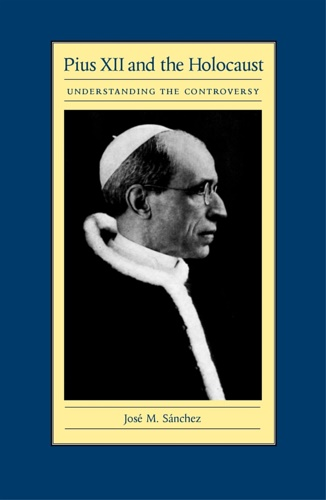 Sanchez, Jose M. - Pius XII and the Holocaust: Understanding the Controversy.