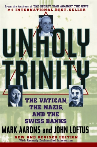 Aarons, Mark. - Unholy Trinity: The Vatican, the Nazis, and the Swiss Banks.