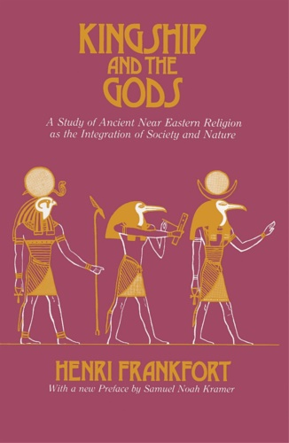 Frankfort, Henri. - Kingship and the Gods: A Study of Ancient Near Eastern Religion as the Integration of Society and Nature.