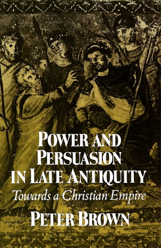 Brown, Peter. - Power and Persuasion in Late Antiquity: Towards a Christian Empire.