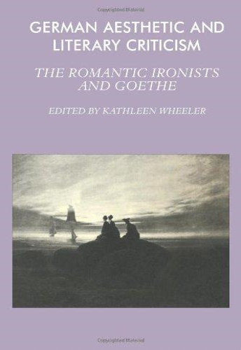 Wheeler, Kathleen. - German Aesthetic and Literary Criticism: The Romantic Ironists and Goethe.
