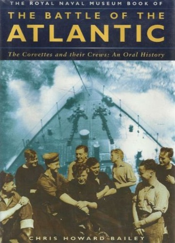 Bailey,Chris Howard. - The Royal Naval Museum book of the battle of the Atlantic. The Corvettes and their crews: An Oral History.