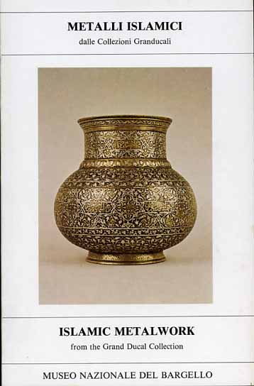 -- - Metalli islamici dalle Collezioni Granducali. Islamic Metalwork from the Grand Ducal Collection.